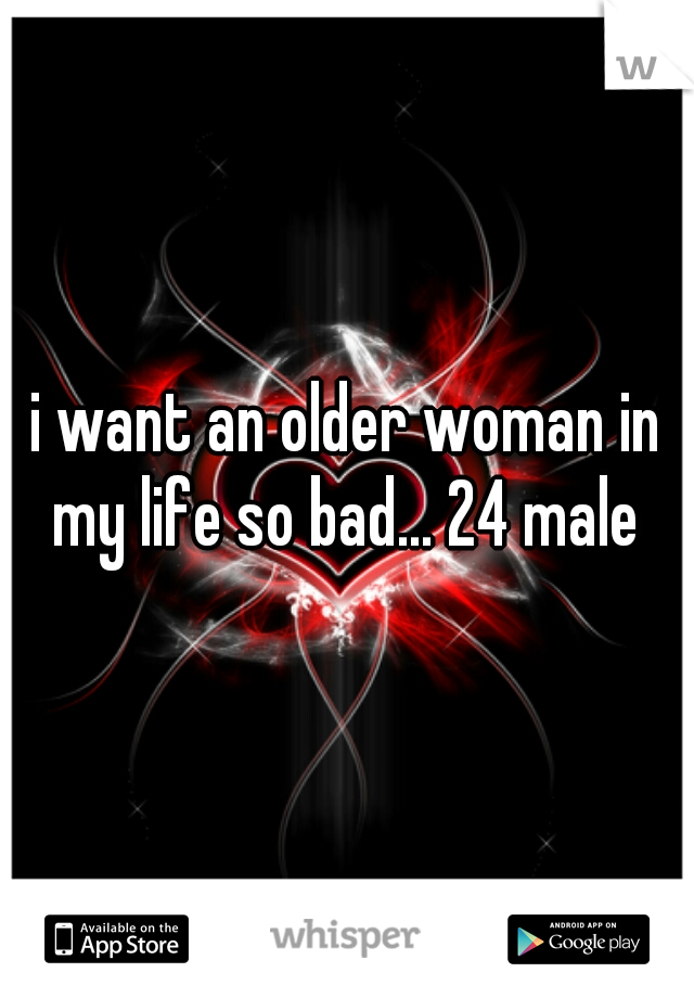 i want an older woman in my life so bad... 24 male