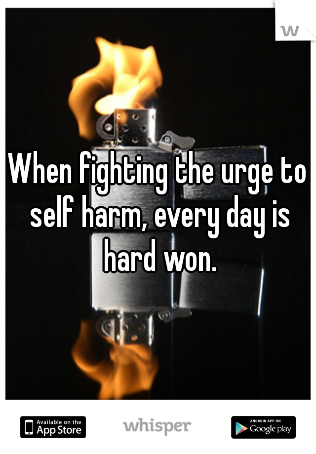 When fighting the urge to self harm, every day is hard won.