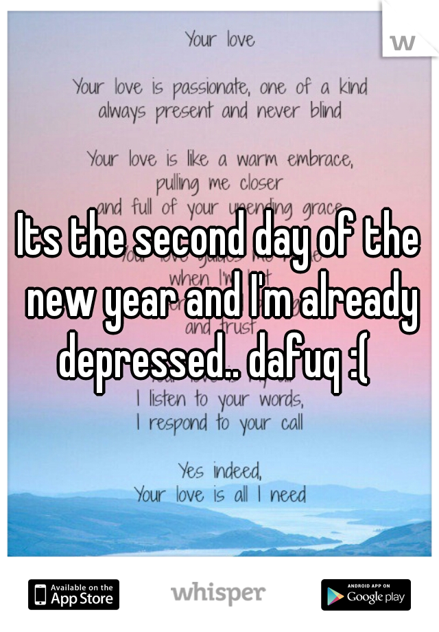 Its the second day of the new year and I'm already depressed.. dafuq :(