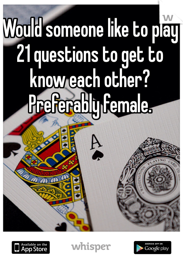 Would someone like to play 21 questions to get to know each other? Preferably female.