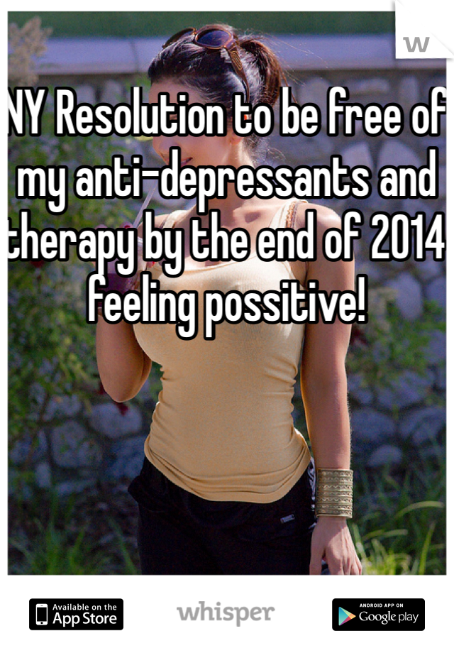 NY Resolution to be free of my anti-depressants and therapy by the end of 2014 feeling possitive!