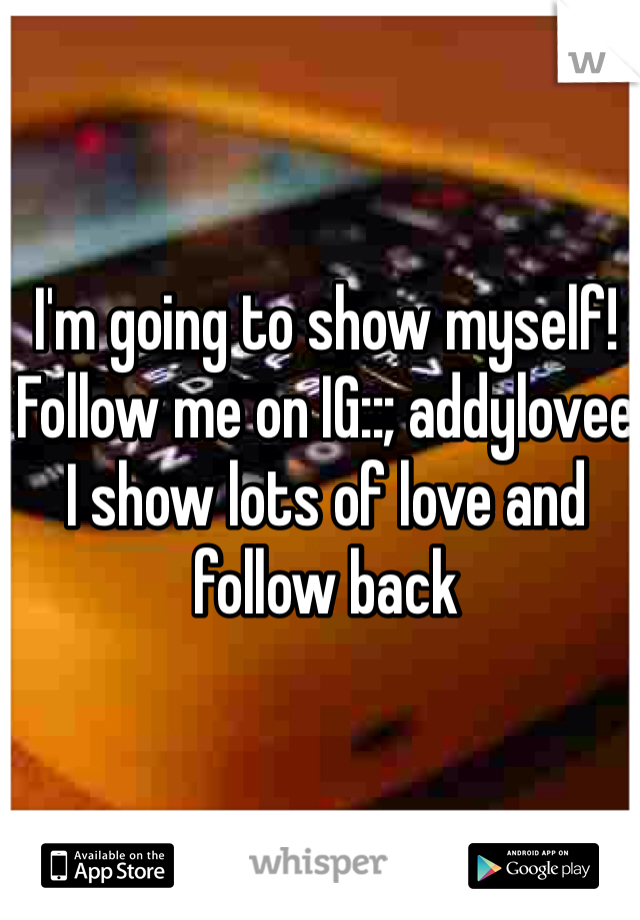 I'm going to show myself! Follow me on IG::; addylovee  I show lots of love and follow back