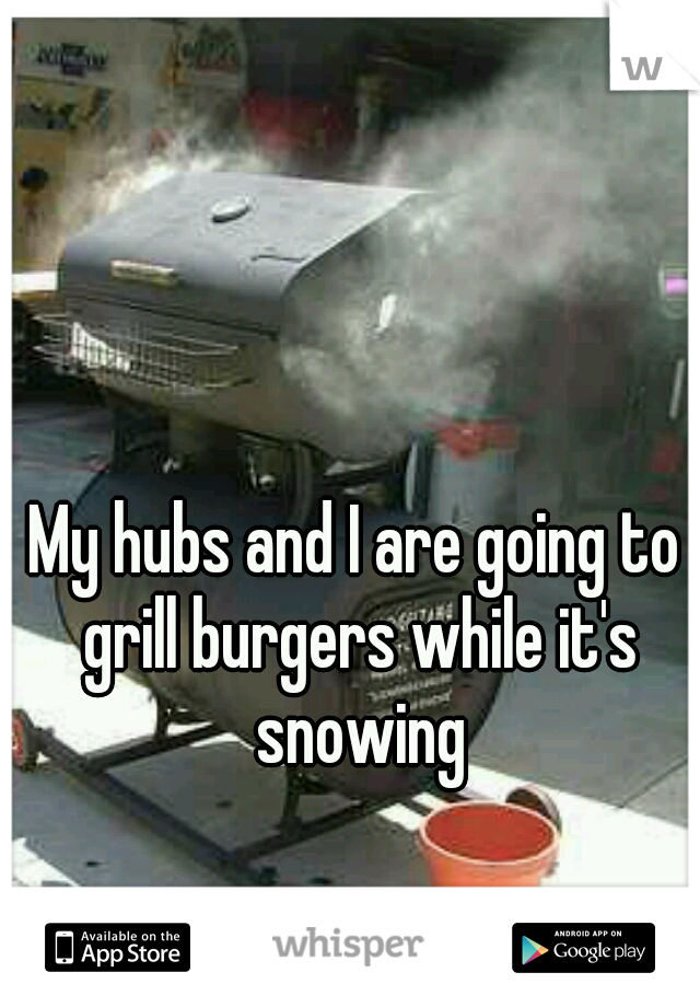 My hubs and I are going to grill burgers while it's snowing