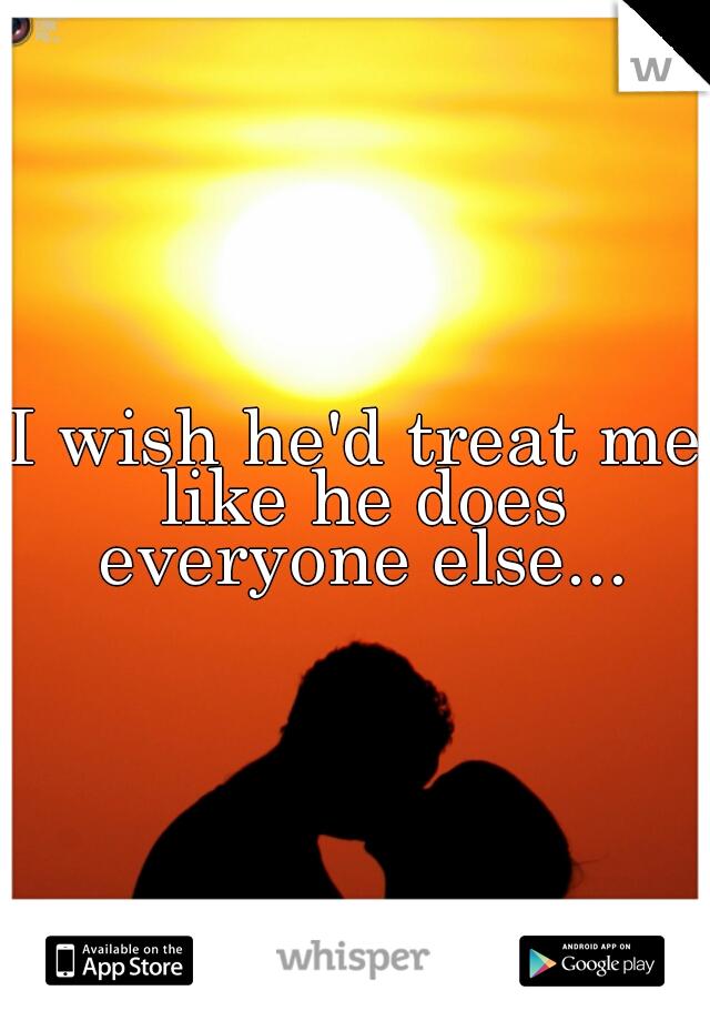 I wish he'd treat me like he does everyone else...