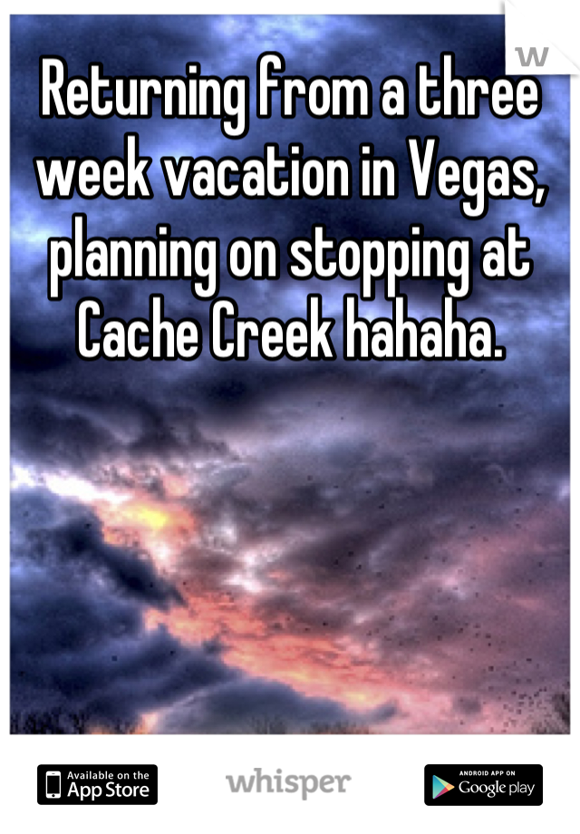 Returning from a three week vacation in Vegas, planning on stopping at Cache Creek hahaha.