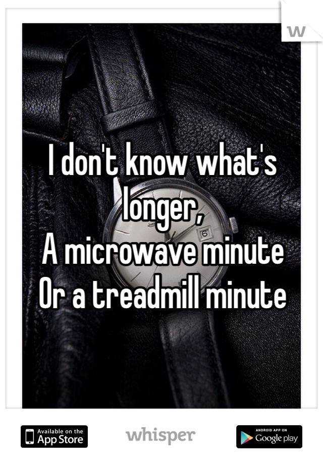 I don't know what's longer, A microwave minute Or a treadmill minute