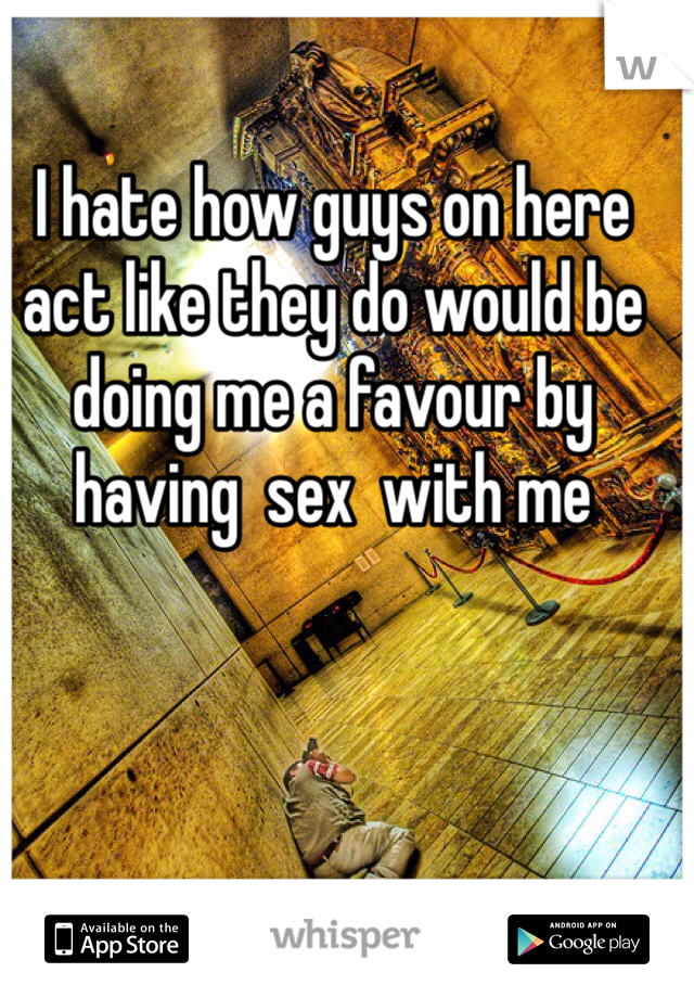 I hate how guys on here act like they do would be doing me a favour by having  sex  with me
