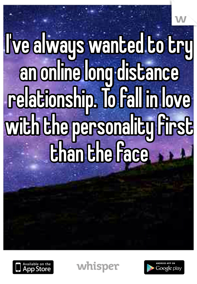I've always wanted to try an online long distance relationship. To fall in love with the personality first than the face