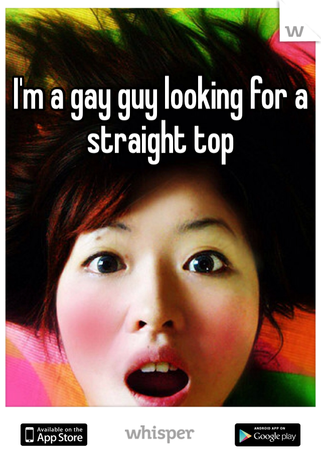 I'm a gay guy looking for a straight top