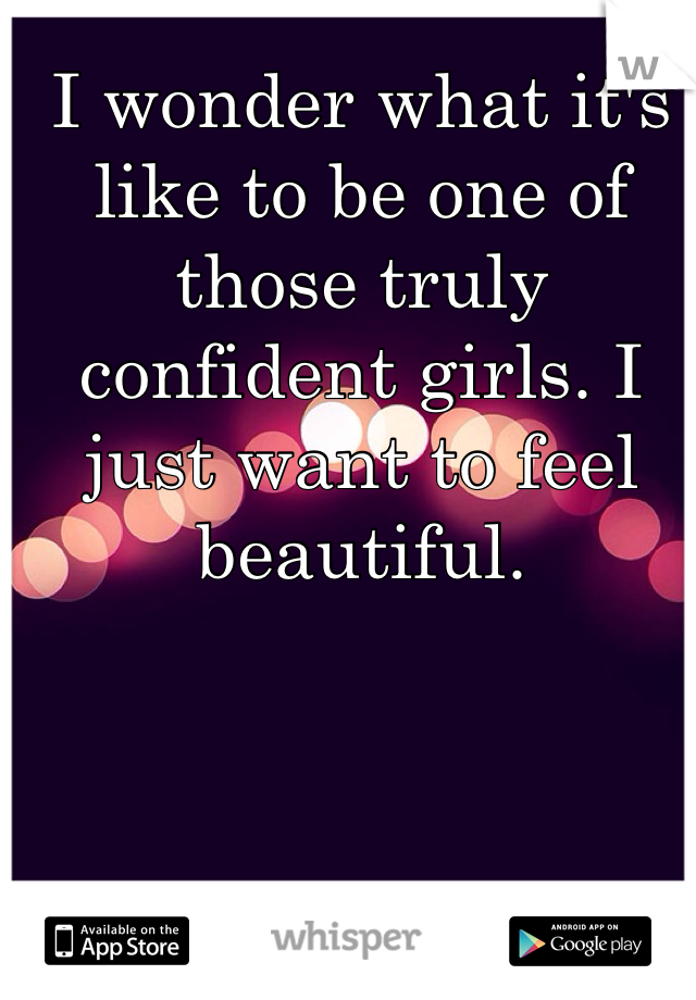 I wonder what it's like to be one of those truly confident girls. I just want to feel beautiful.