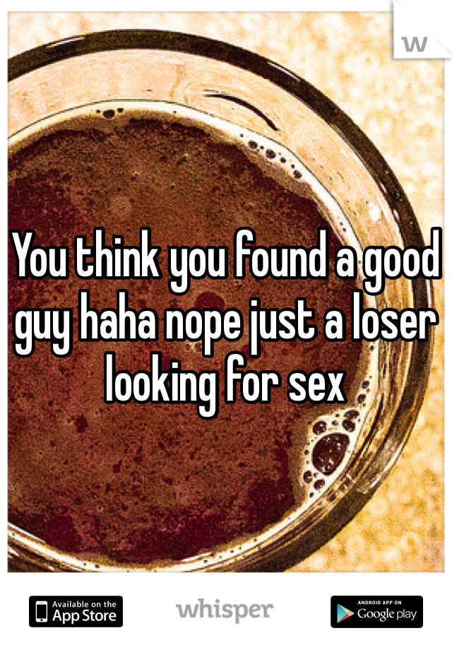 You think you found a good guy haha nope just a loser looking for sex