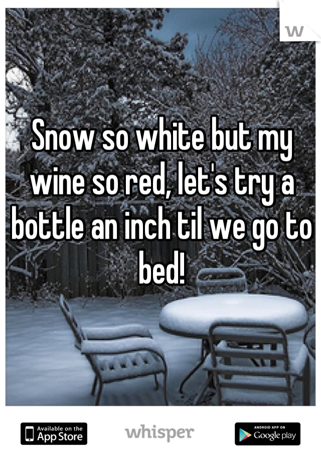 Snow so white but my wine so red, let's try a bottle an inch til we go to bed!