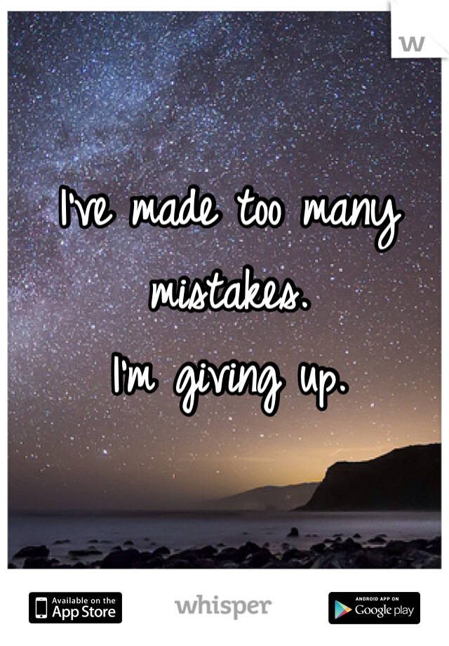 I've made too many mistakes. I'm giving up.