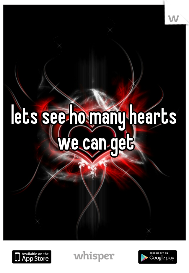 lets see ho many hearts we can get