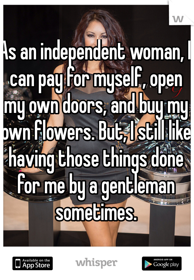 As an independent woman, I can pay for myself, open my own doors, and buy my own flowers. But, I still like having those things done for me by a gentleman sometimes.