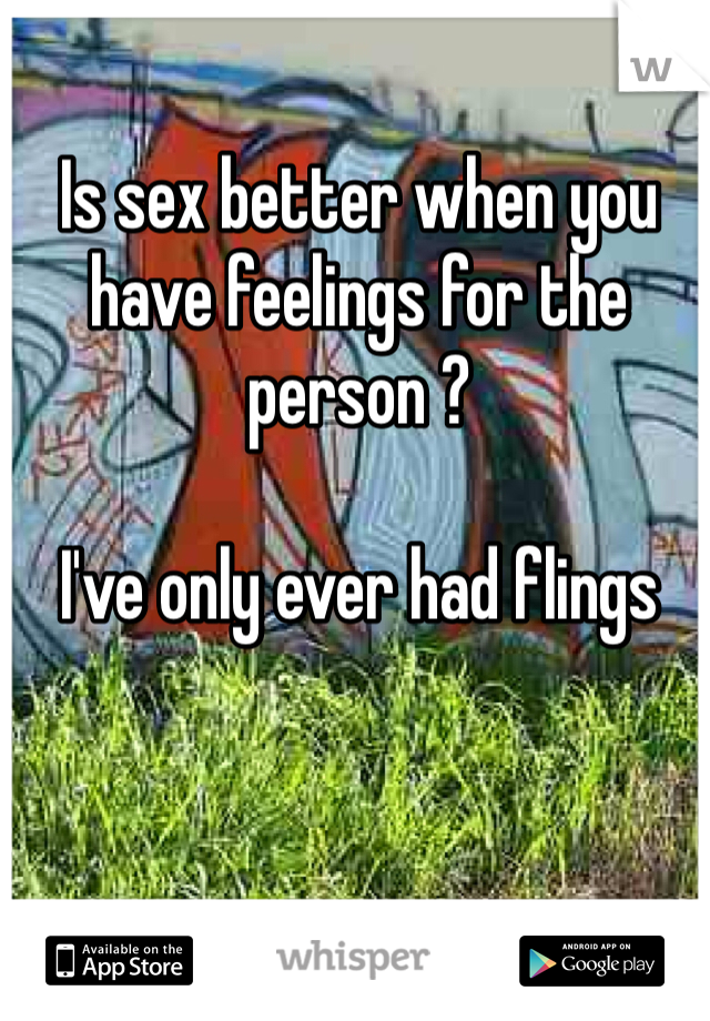 Is sex better when you have feelings for the person ?  I've only ever had flings