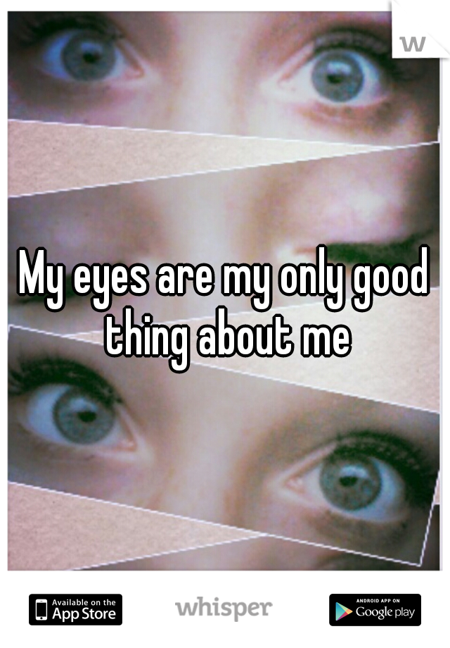 My eyes are my only good thing about me
