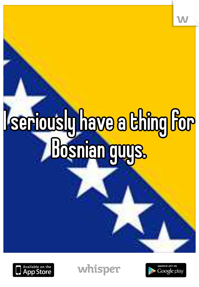 I seriously have a thing for Bosnian guys.