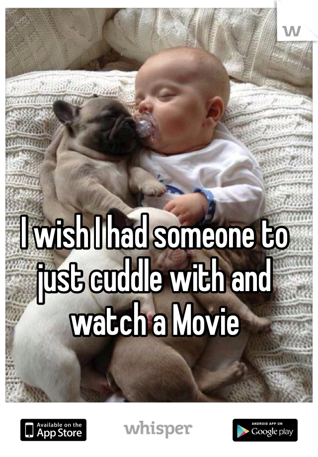 I wish I had someone to just cuddle with and watch a Movie