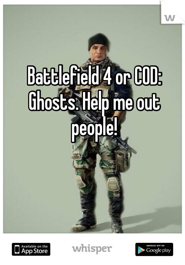Battlefield 4 or COD: Ghosts. Help me out people!