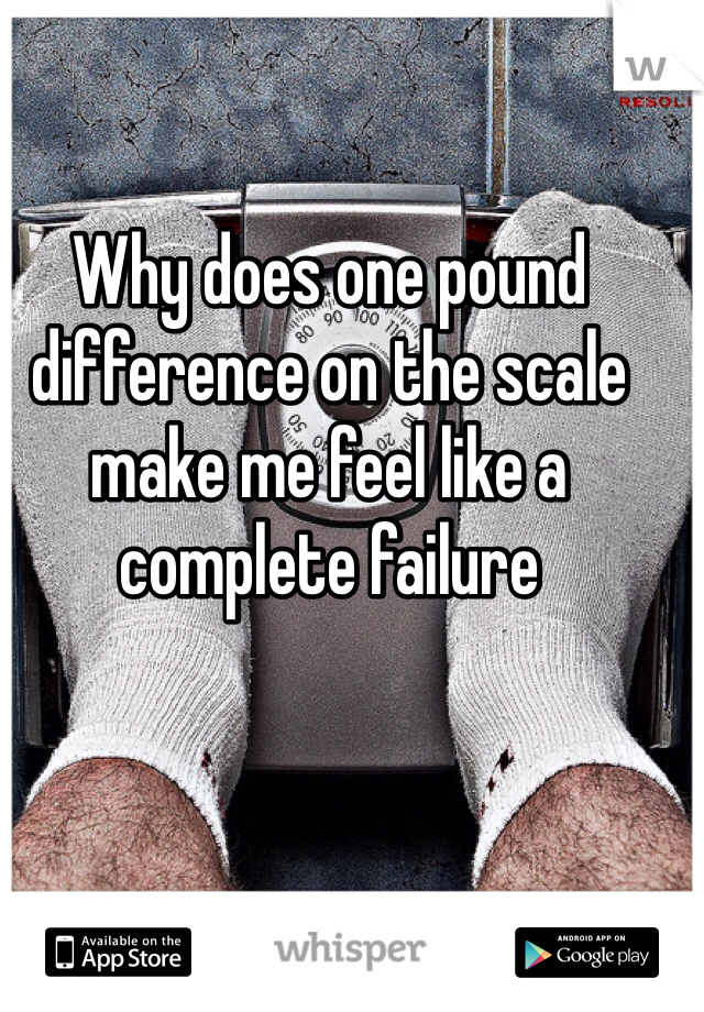 Why does one pound difference on the scale make me feel like a complete failure