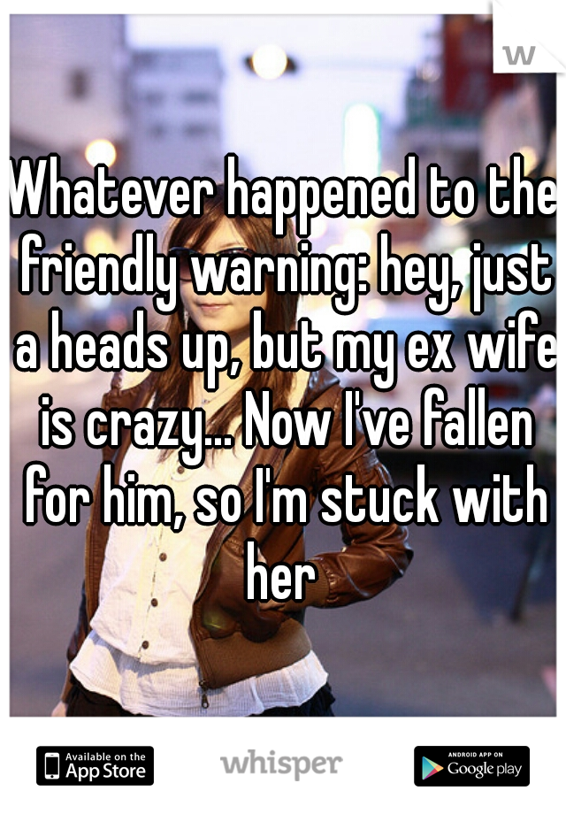 Whatever happened to the friendly warning: hey, just a heads up, but my ex wife is crazy... Now I've fallen for him, so I'm stuck with her