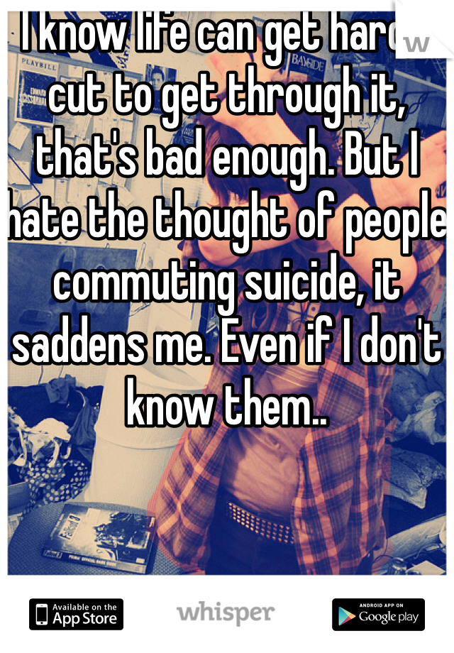 I know life can get hard, I cut to get through it, that's bad enough. But I hate the thought of people commuting suicide, it saddens me. Even if I don't know them..
