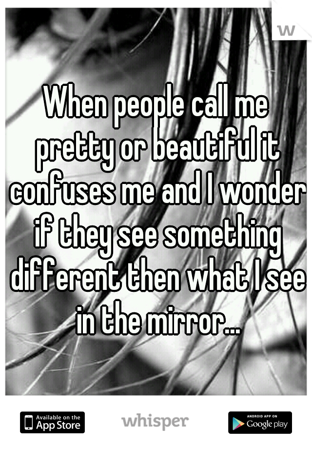 When people call me pretty or beautiful it confuses me and I wonder if they see something different then what I see in the mirror...