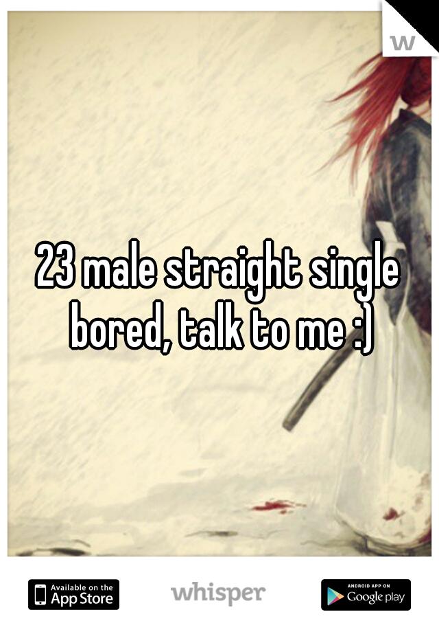 23 male straight single bored, talk to me :)