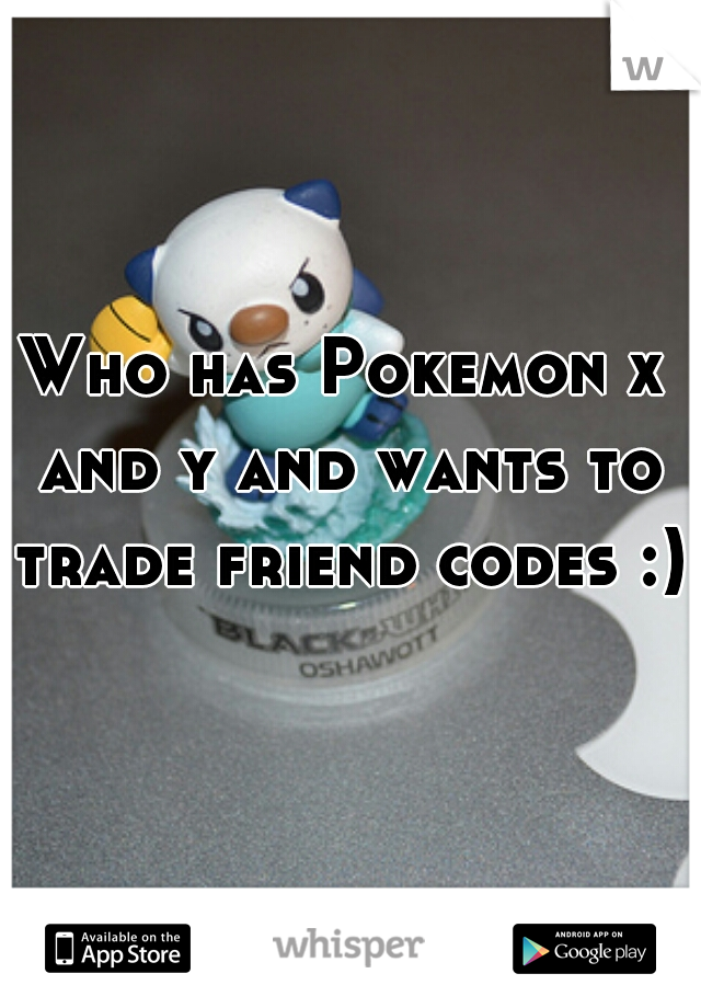 Who has Pokemon x and y and wants to trade friend codes :)