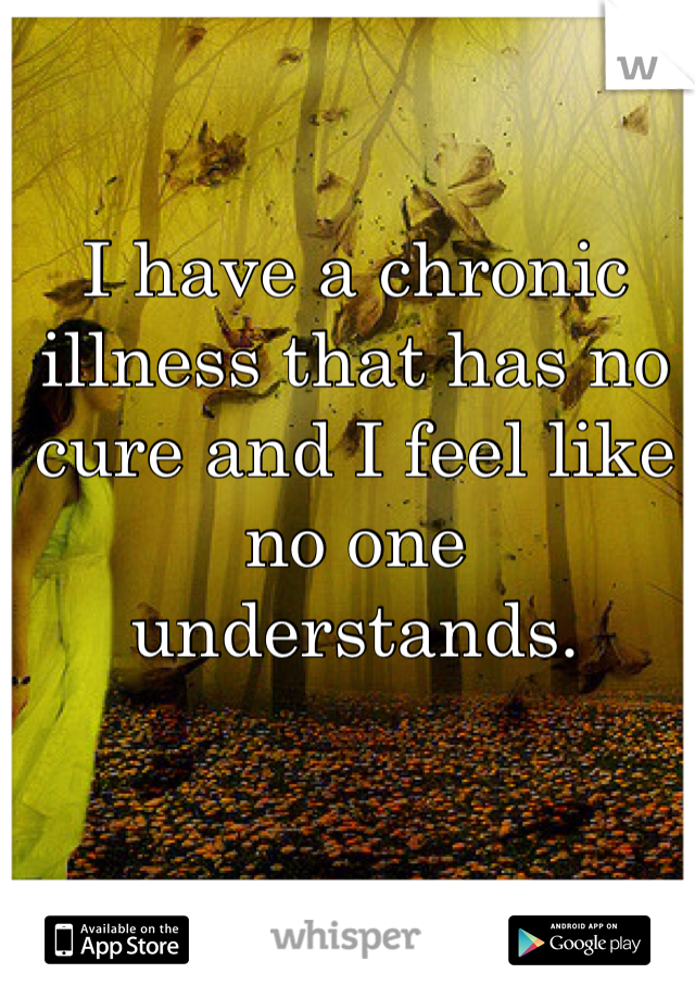 I have a chronic illness that has no cure and I feel like no one understands.