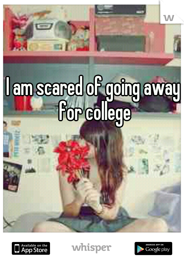 I am scared of going away for college