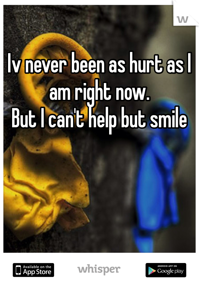 Iv never been as hurt as I am right now.  But I can't help but smile