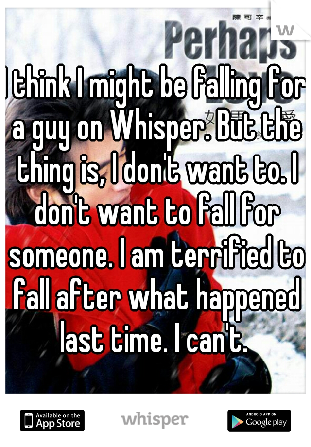 I think I might be falling for a guy on Whisper. But the thing is, I don't want to. I don't want to fall for someone. I am terrified to fall after what happened last time. I can't.