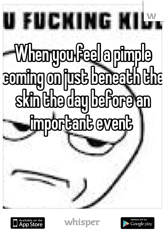 When you feel a pimple coming on just beneath the skin the day before an important event