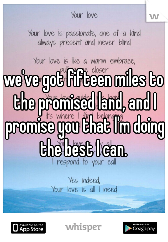 we've got fifteen miles to the promised land, and I promise you that I'm doing the best I can.