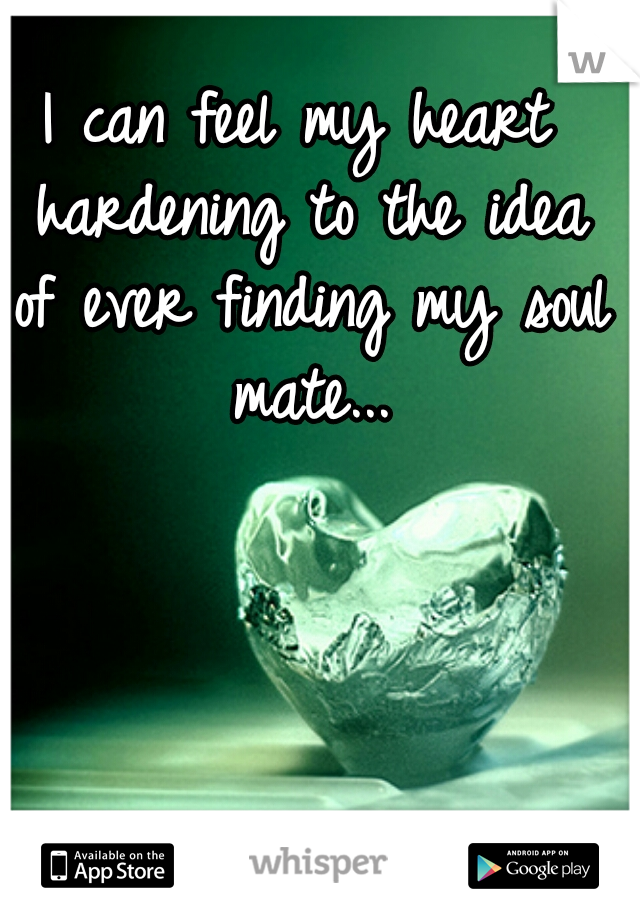 I can feel my heart hardening to the idea of ever finding my soul mate...