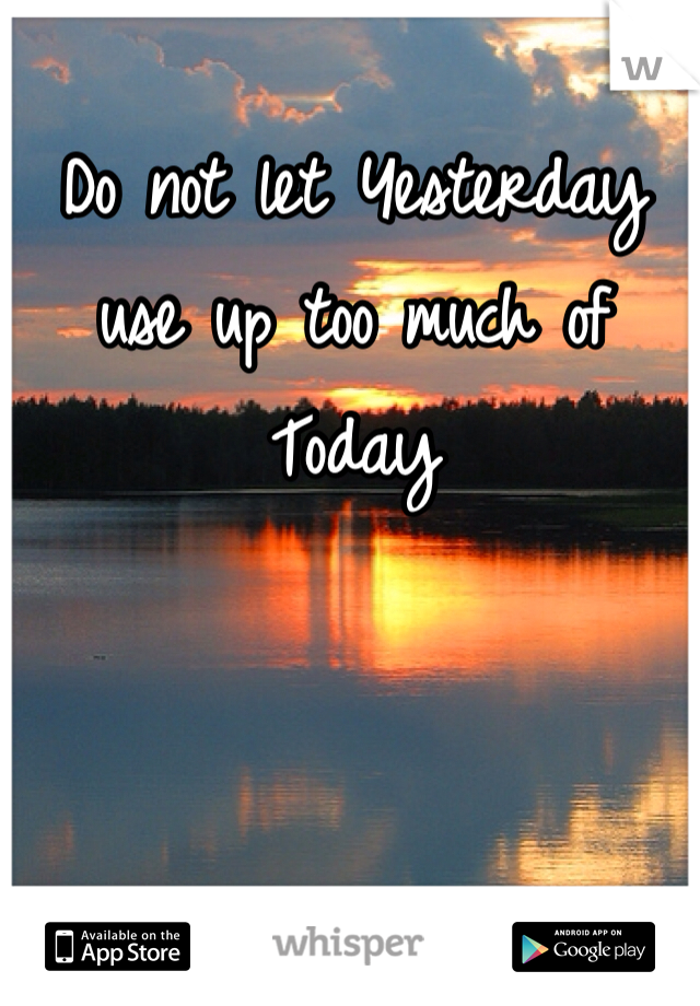 Do not let Yesterday use up too much of Today