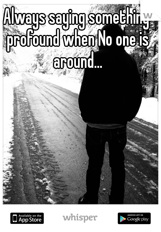 Always saying something profound when No one is around...