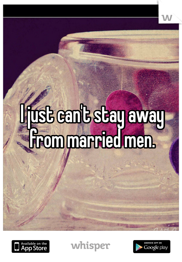I just can't stay away from married men.