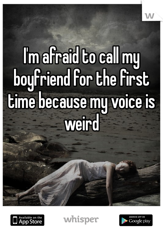I'm afraid to call my boyfriend for the first time because my voice is weird