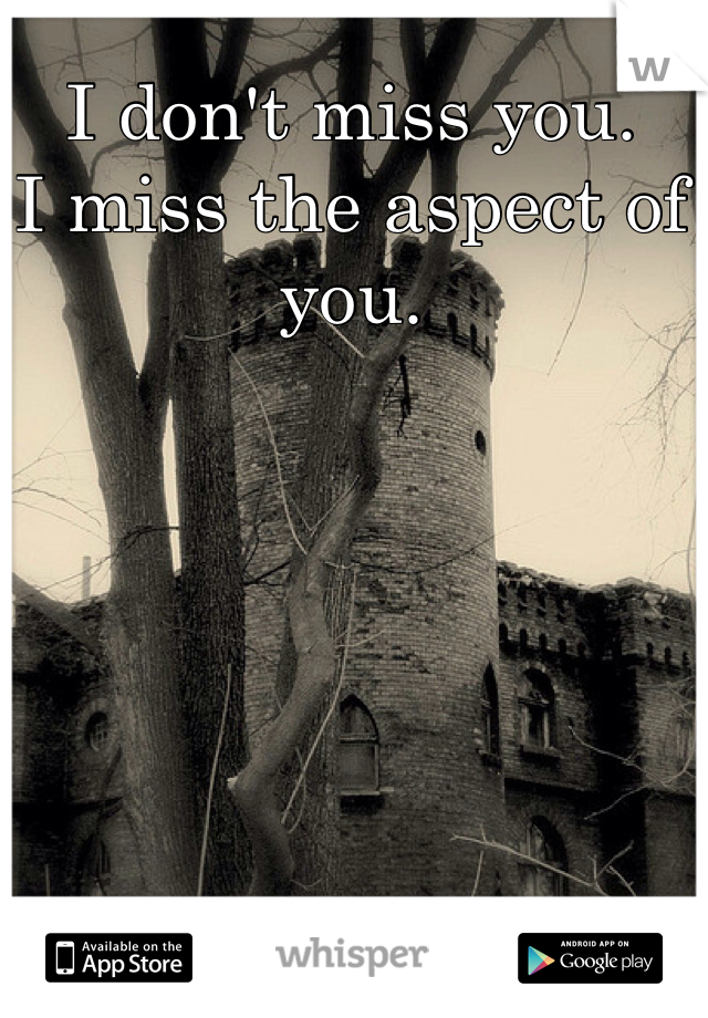 I don't miss you.   I miss the aspect of you.