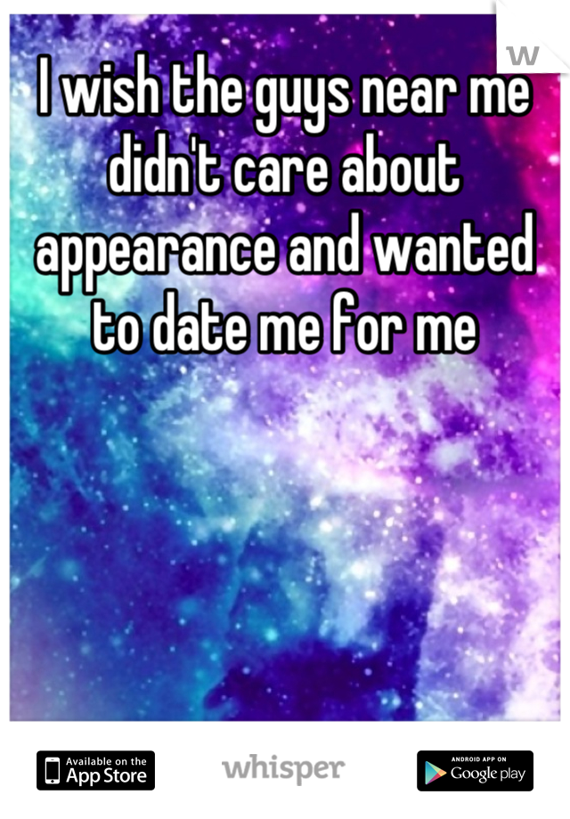 I wish the guys near me didn't care about appearance and wanted to date me for me