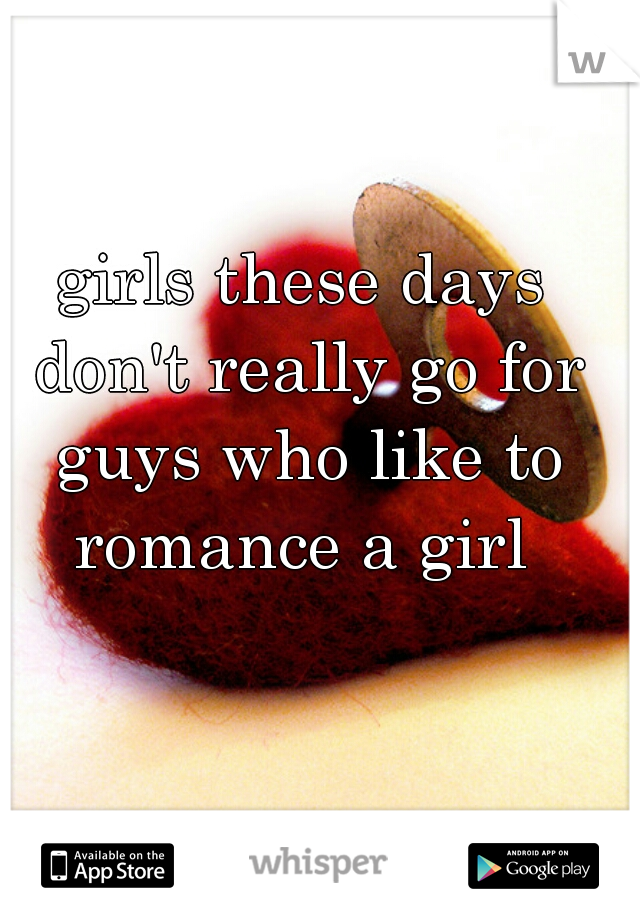 girls these days don't really go for guys who like to romance a girl
