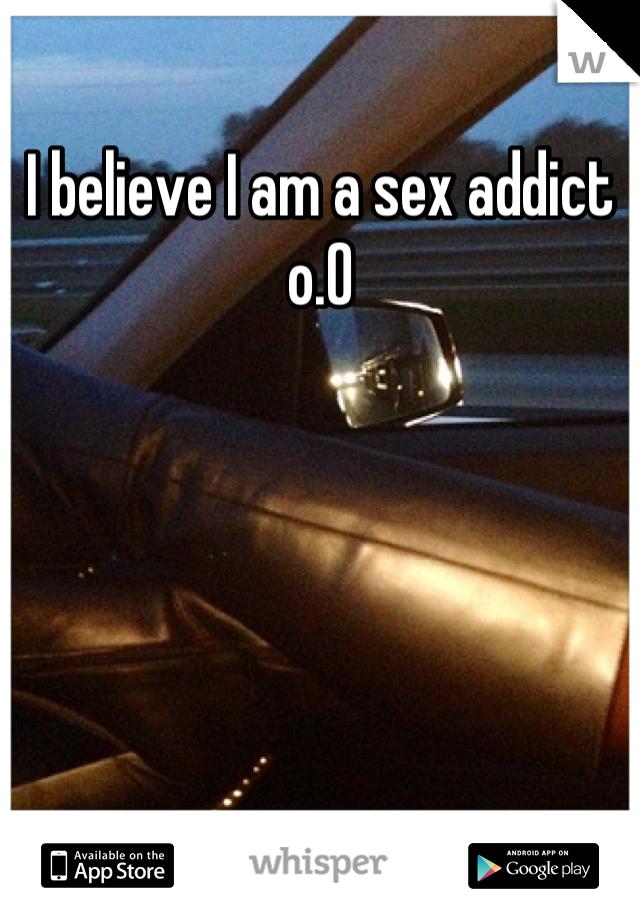 I believe I am a sex addict  o.O