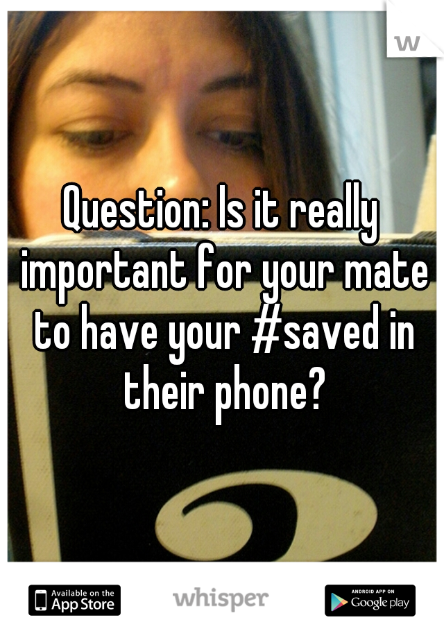 Question: Is it really important for your mate to have your #saved in their phone?