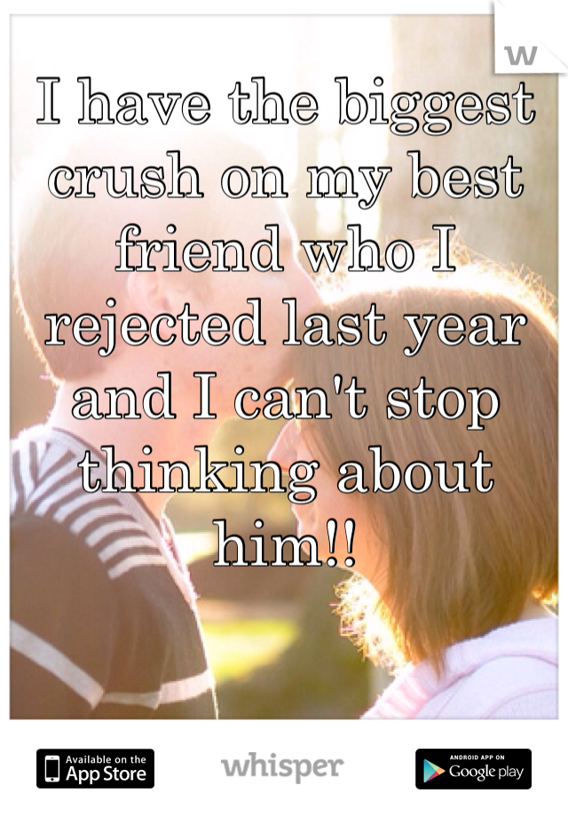I have the biggest crush on my best friend who I rejected last year and I can't stop thinking about him!!