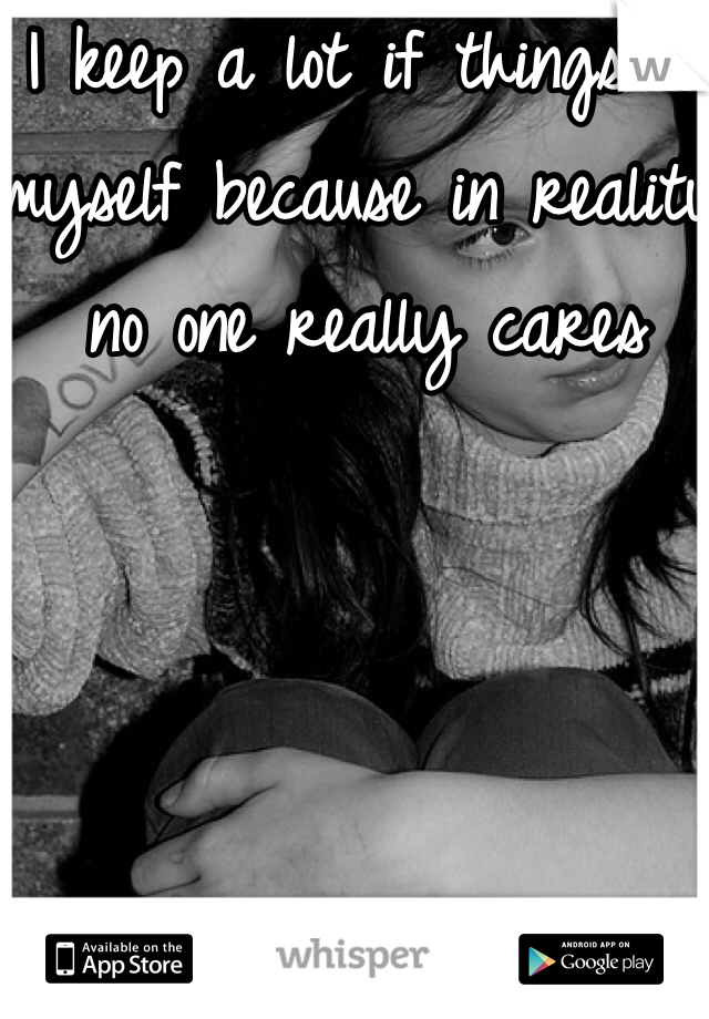 I keep a lot if things to myself because in reality no one really cares