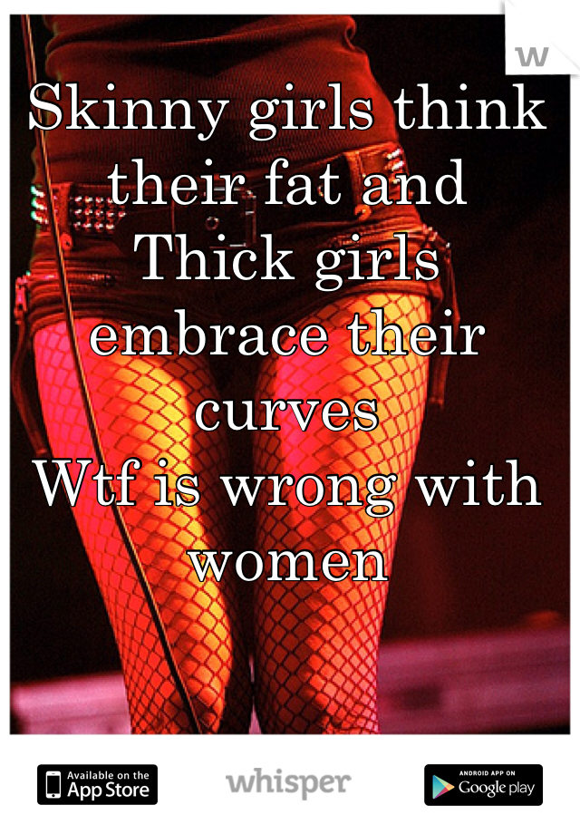 Skinny girls think their fat and  Thick girls embrace their curves Wtf is wrong with women