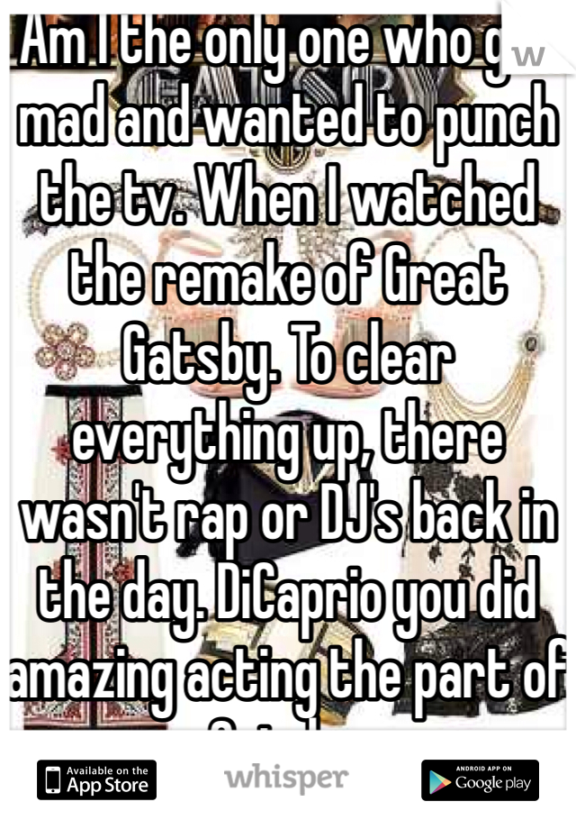 Am I the only one who got mad and wanted to punch the tv. When I watched the remake of Great Gatsby. To clear everything up, there wasn't rap or DJ's back in the day. DiCaprio you did amazing acting the part of Gatsby.